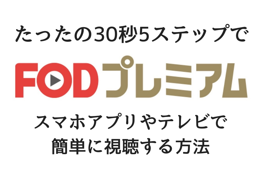 FODプレミアムの見逃し無料動画をスマホアプリやテレビで簡単に視聴する方法【たったの30秒5ステップで見る方法!】