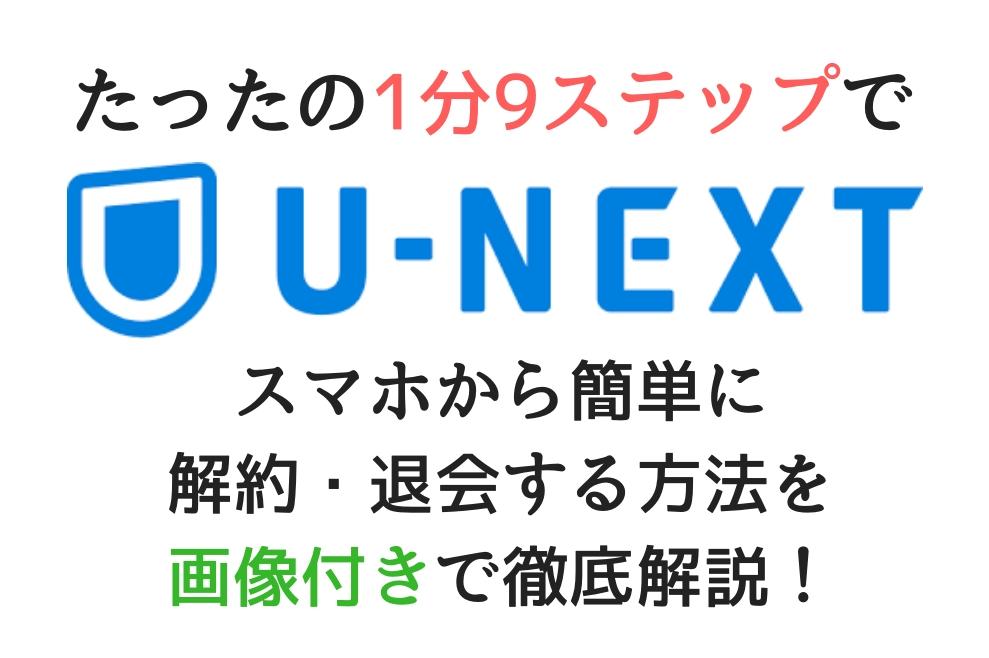 U-NEXT(ユーネクスト)をスマホから簡単に解約・退会する方法を画像付きで徹底解説!【たったの1分9ステップで解約完了!】