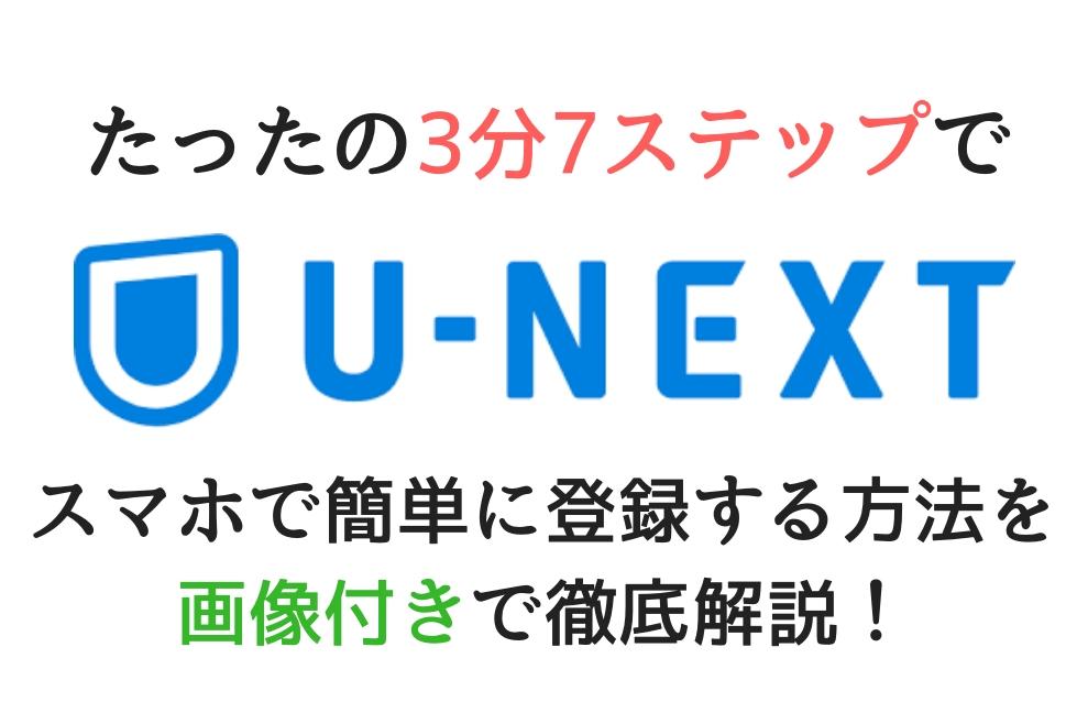 U-NEXT(ユーネクスト)をスマホで簡単に登録する方法を画像付きで徹底解説!【たったの3分7ステップで登録完了!】